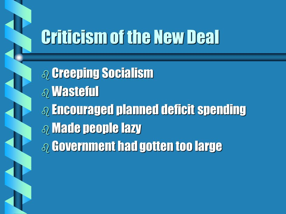 Criticism of the New Deal b Creeping Socialism b Wasteful b Encouraged planned deficit spending b Made people lazy b Government had gotten too large