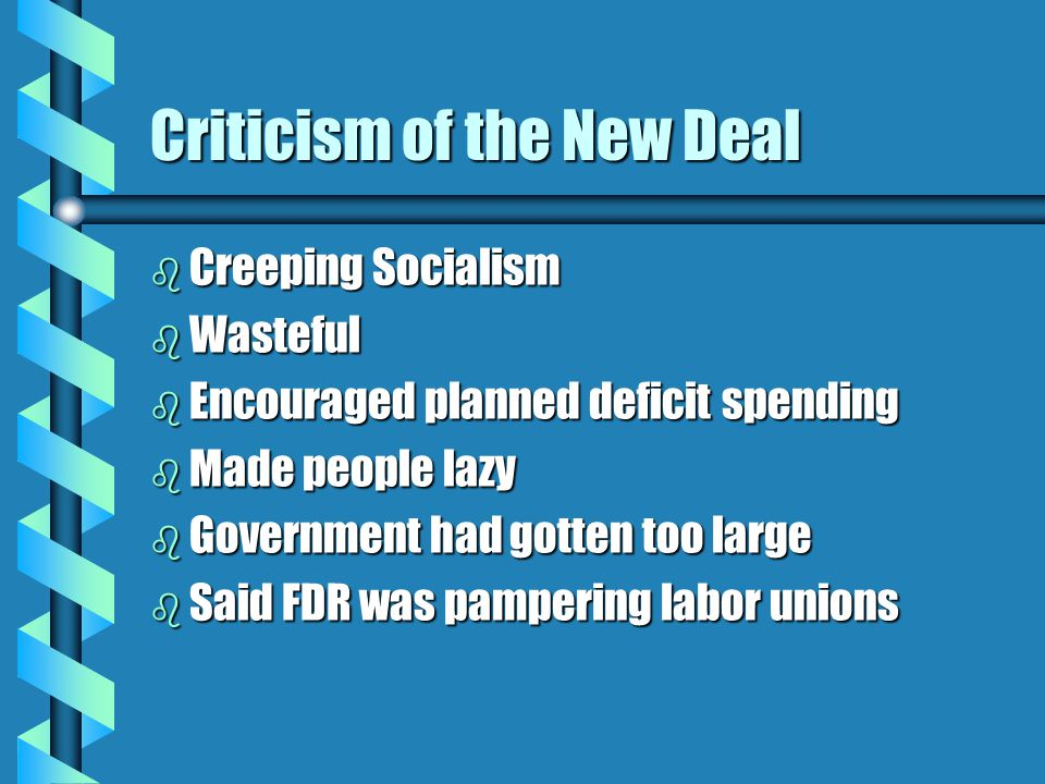 Criticism of the New Deal b Creeping Socialism b Wasteful b Encouraged planned deficit spending b Made people lazy b Government had gotten too large b Said FDR was pampering labor unions