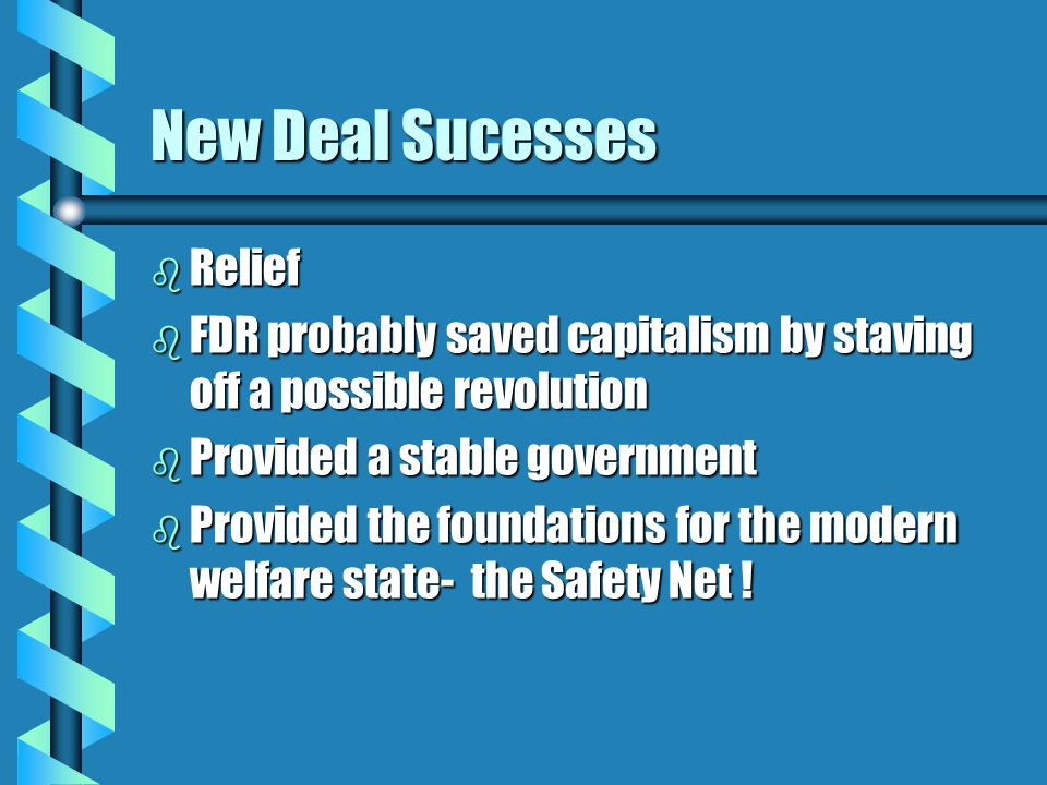 New Deal Sucesses b Relief b FDR probably saved capitalism by staving off a possible revolution b Provided a stable government b Provided the foundations for the modern welfare state- the Safety Net !