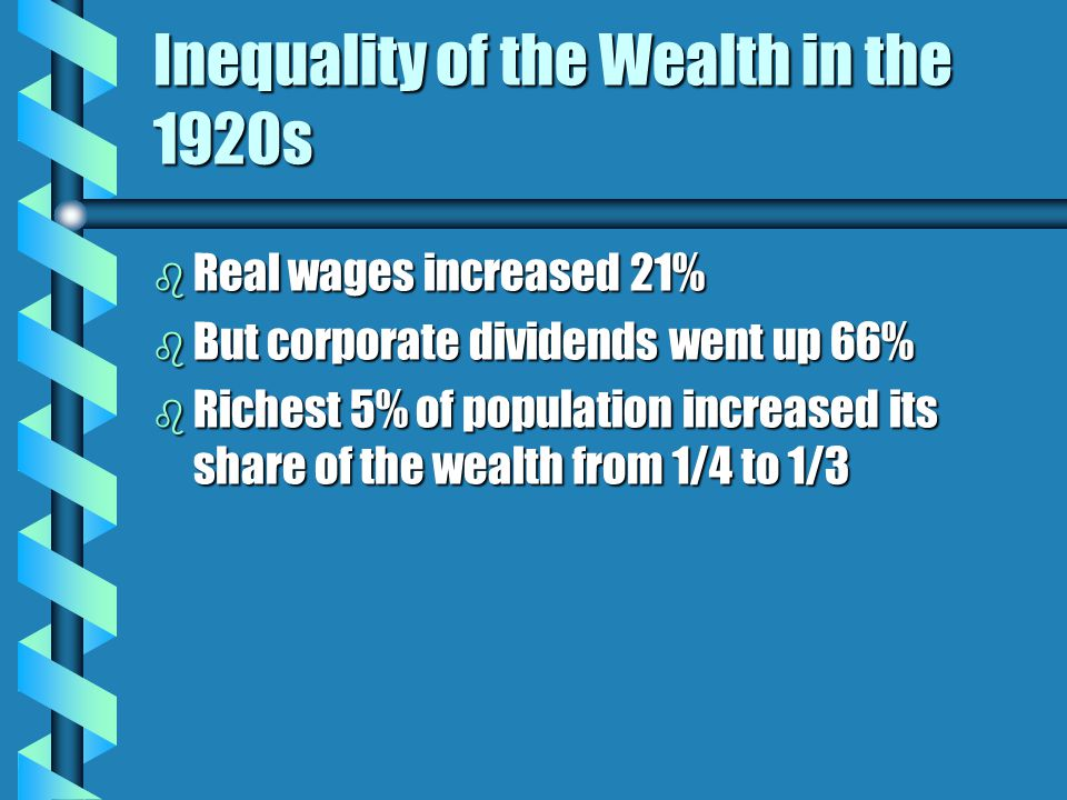 Inequality of the Wealth in the 1920s b Real wages increased 21% b But corporate dividends went up 66% b Richest 5% of population increased its share of the wealth from 1/4 to 1/3
