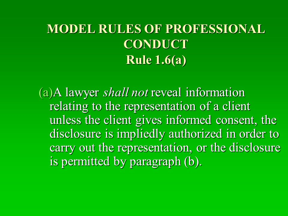 RULE 1.6(b) EXCEPTIONS A Lawyer May Reveal Client Confidential Information :  To Prevent Reasonably Certain Death Or Substantial Bodily Harm  To Secure Legal Advice About The Lawyer's Compliance With These Rules  To Establish A Claim Or Defense On Behalf Of The Lawyer In A Civil Or Criminal Case Against The The Lawyer;  To Comply With Other Law Or Court Order
