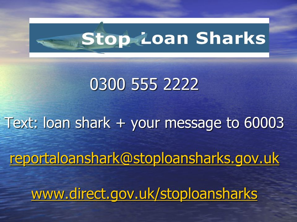 0300 555 2222 Text: loan shark + your message to 60003 reportaloanshark@stoploansharks.gov.uk www.direct.gov.uk/stoploansharks