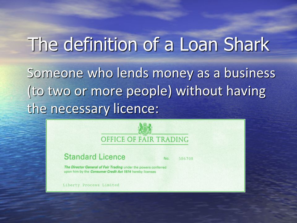 The definition of a Loan Shark Someone who lends money as a business (to two or more people) without having the necessary licence: