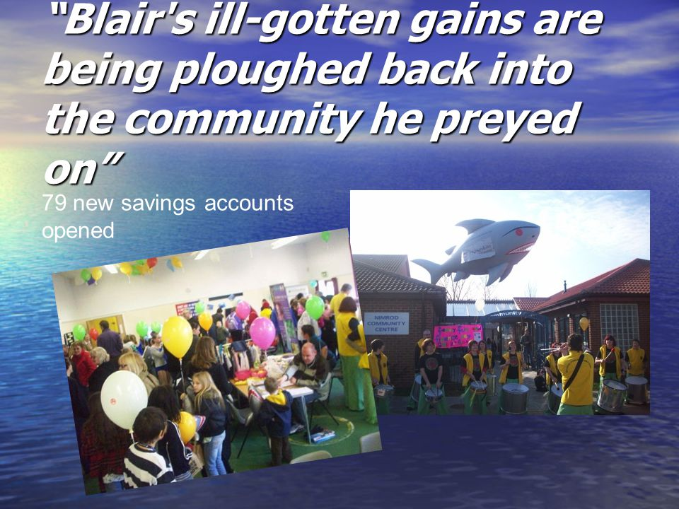 """Blair's ill-gotten gains are being ploughed back into the community he preyed on"" 79 new savings accounts opened"