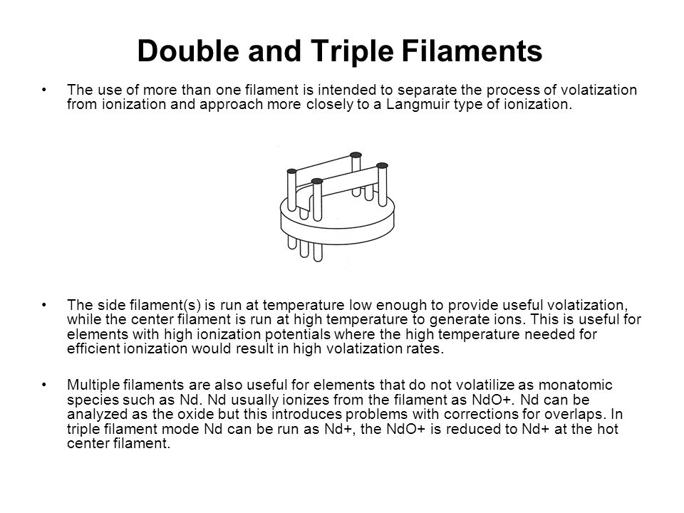 Double and Triple Filaments The use of more than one filament is intended to separate the process of volatization from ionization and approach more cl
