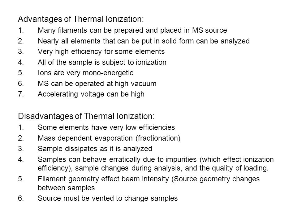 Advantages of Thermal Ionization: 1.Many filaments can be prepared and placed in MS source 2.Nearly all elements that can be put in solid form can be