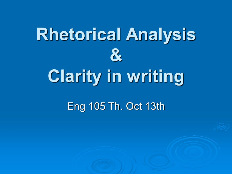 Rhetorical Analysis & Clarity in writing Eng 105 Th. Oct 13th