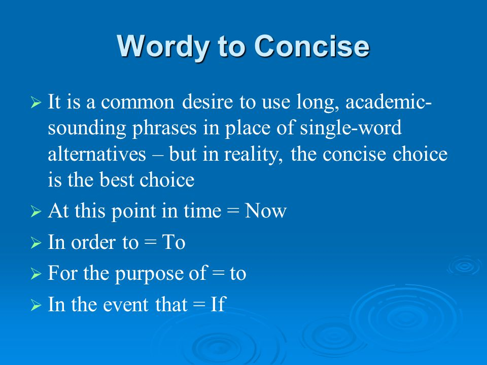 Wordy to Concise   It is a common desire to use long, academic- sounding phrases in place of single-word alternatives – but in reality, the concise choice is the best choice   At this point in time = Now   In order to = To   For the purpose of = to   In the event that = If