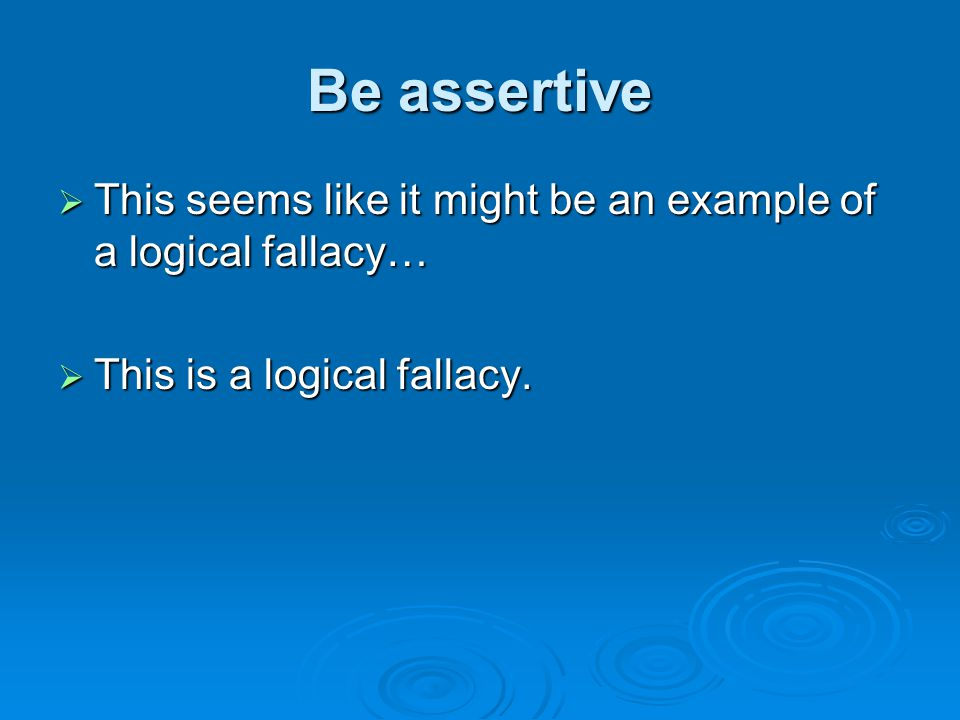 Be assertive  This seems like it might be an example of a logical fallacy…  This is a logical fallacy.