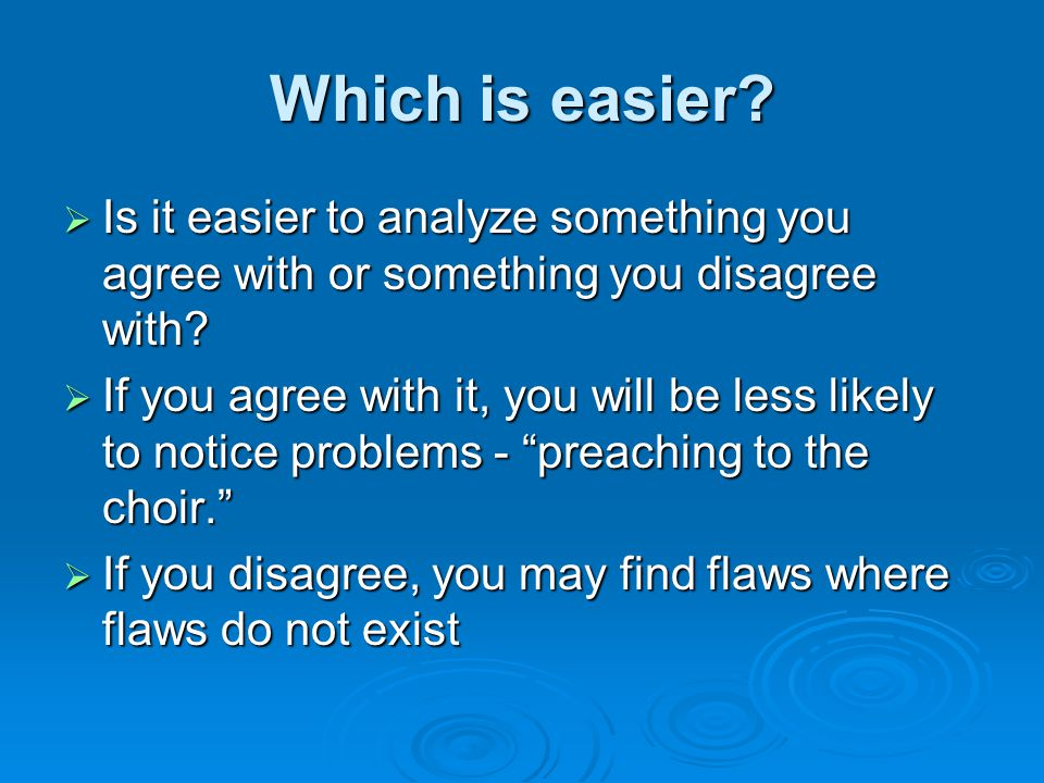 Which is easier.  Is it easier to analyze something you agree with or something you disagree with.