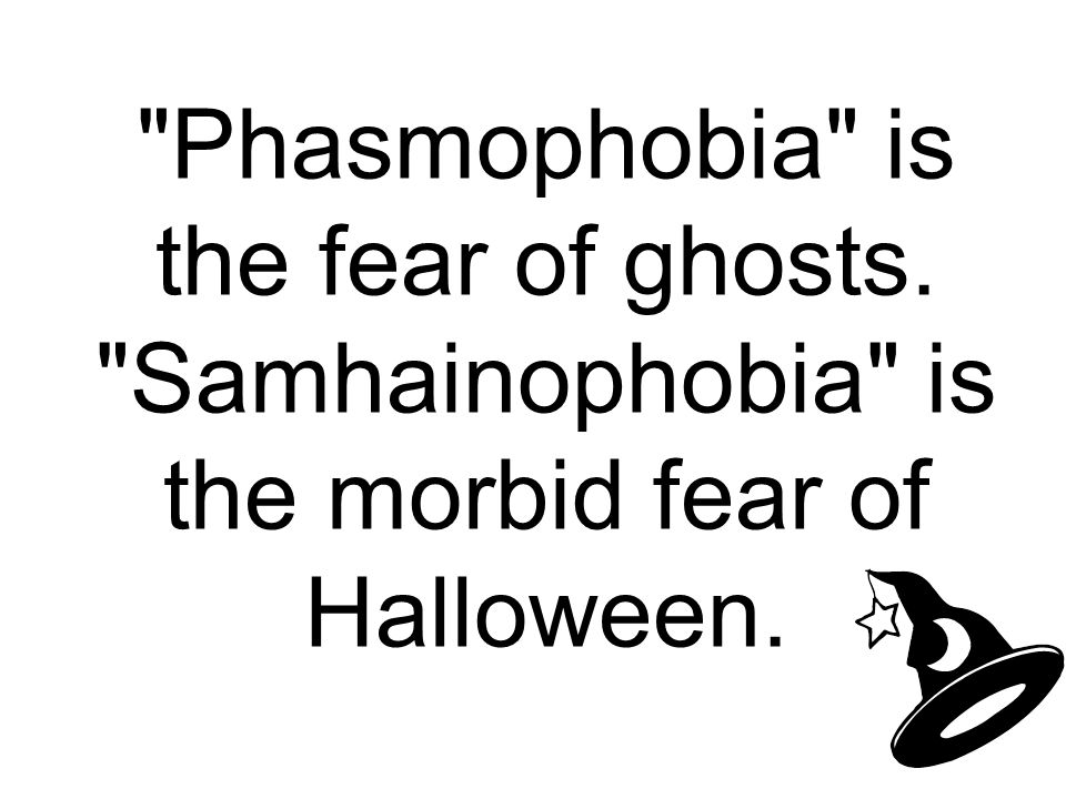 Phasmophobia is the fear of ghosts. Samhainophobia is the morbid fear of Halloween.