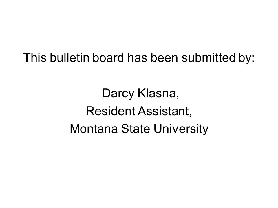 This bulletin board has been submitted by: Darcy Klasna, Resident Assistant, Montana State University