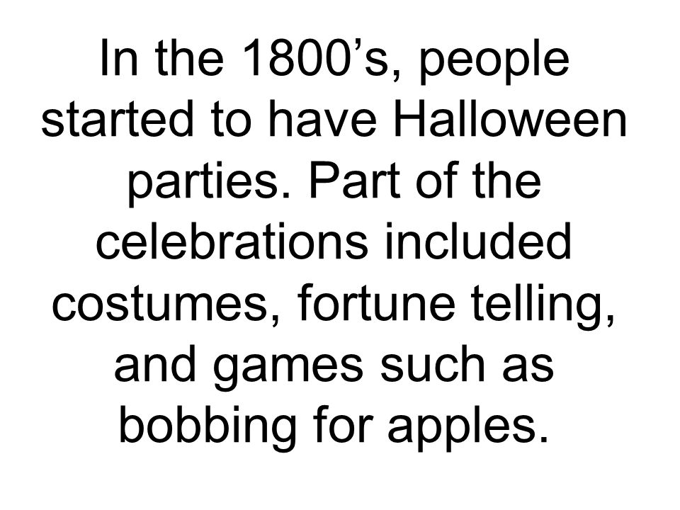 In the 1800's, people started to have Halloween parties.