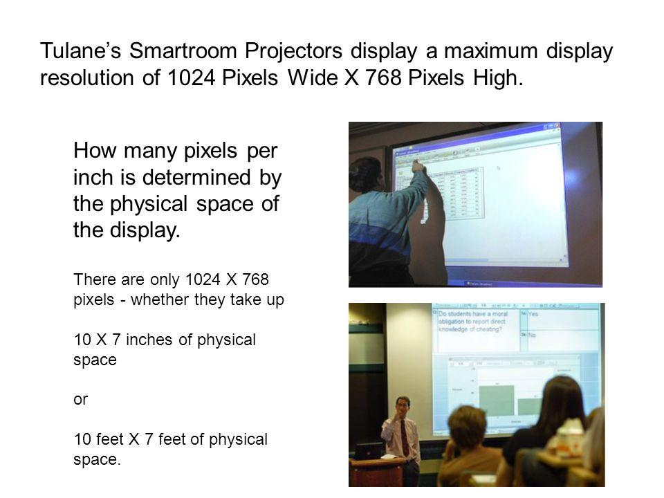 Tulane's Smartroom Projectors display a maximum display resolution of 1024 Pixels Wide X 768 Pixels High.