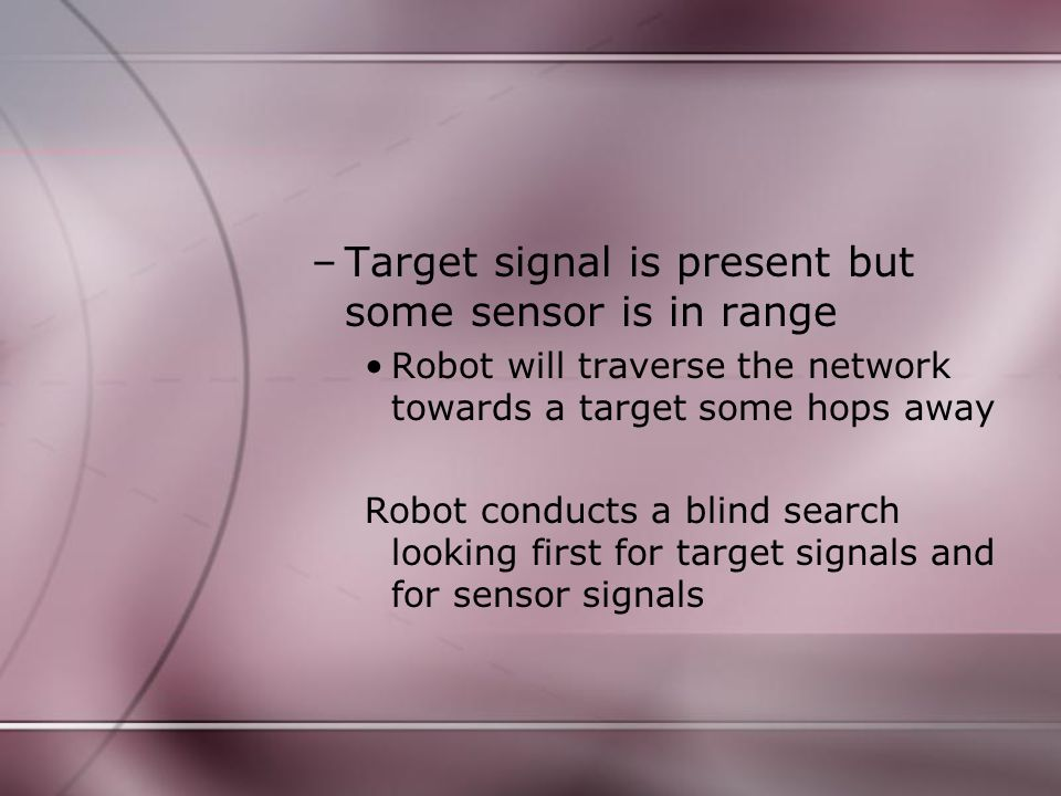 –Target signal is present but some sensor is in range Robot will traverse the network towards a target some hops away Robot conducts a blind search looking first for target signals and for sensor signals