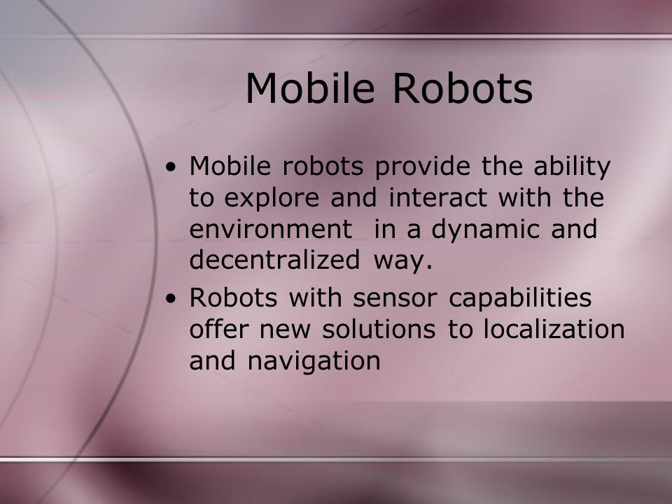 Mobile Robots Mobile robots provide the ability to explore and interact with the environment in a dynamic and decentralized way.