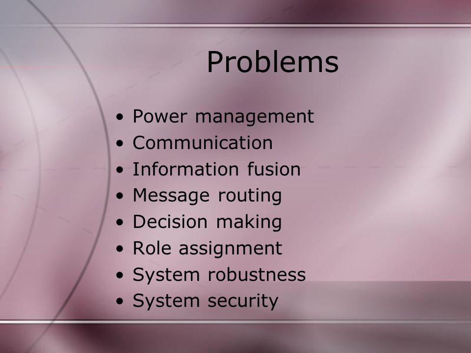 Problems Power management Communication Information fusion Message routing Decision making Role assignment System robustness System security