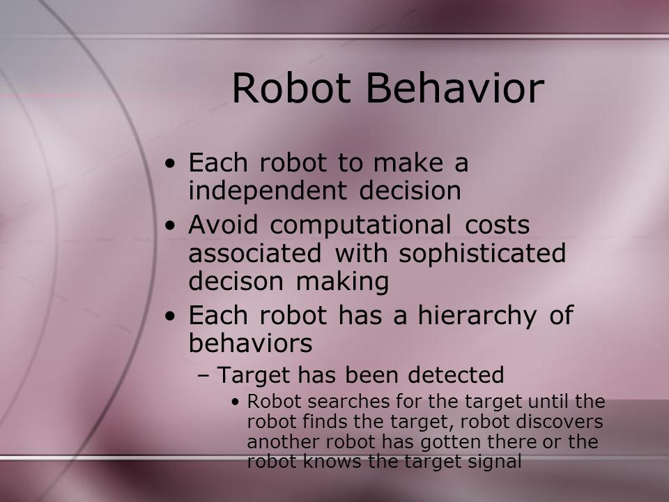 Robot Behavior Each robot to make a independent decision Avoid computational costs associated with sophisticated decison making Each robot has a hierarchy of behaviors –Target has been detected Robot searches for the target until the robot finds the target, robot discovers another robot has gotten there or the robot knows the target signal