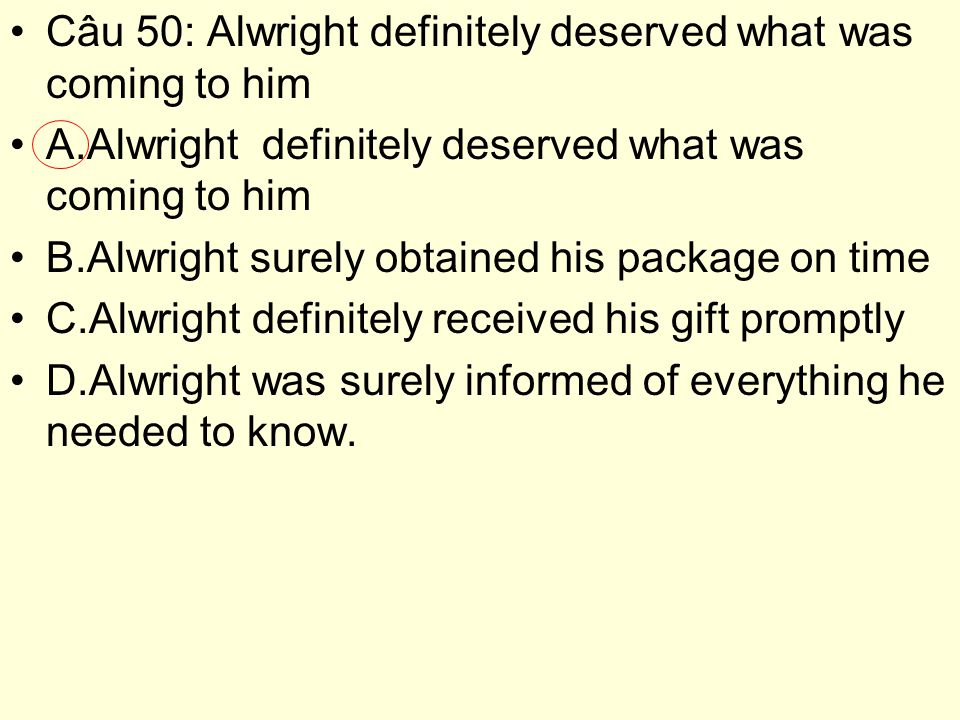 Câu 50: Alwright definitely deserved what was coming to him A.Alwright definitely deserved what was coming to him B.Alwright surely obtained his package on time C.Alwright definitely received his gift promptly D.Alwright was surely informed of everything he needed to know.