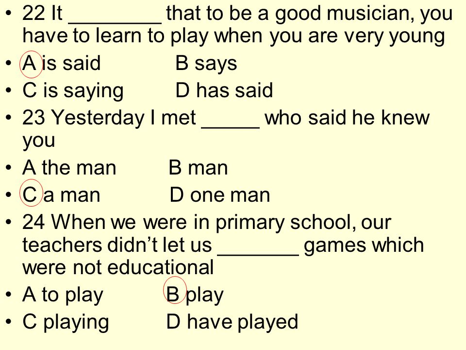 22 It ________ that to be a good musician, you have to learn to play when you are very young A is said B says C is saying D has said 23 Yesterday I met _____ who said he knew you A the man B man C a man D one man 24 When we were in primary school, our teachers didn't let us _______ games which were not educational A to play B play C playing D have played