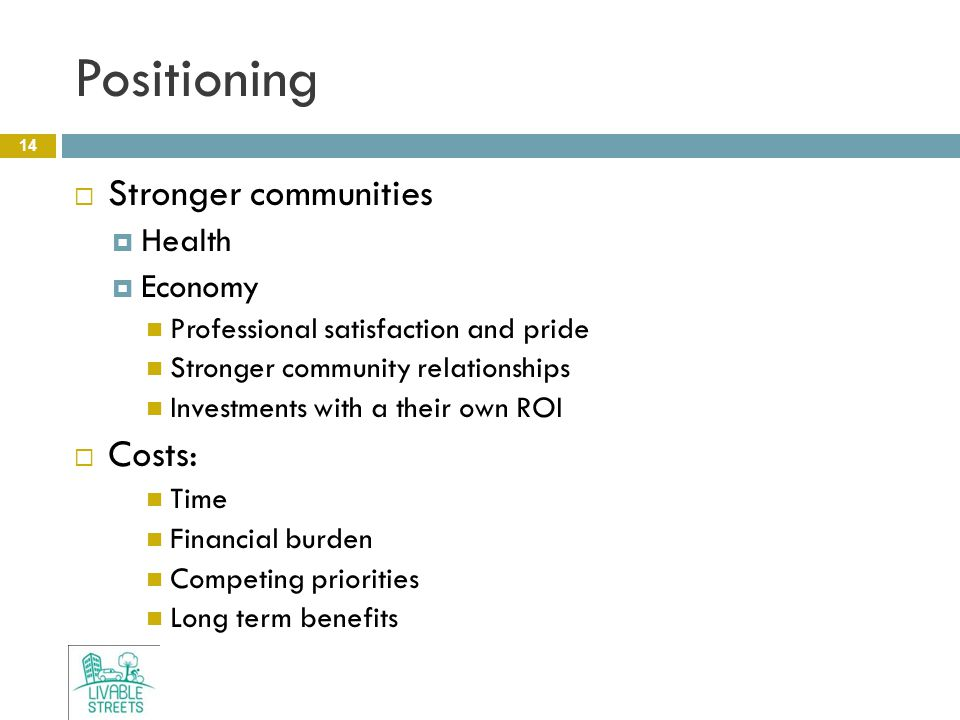 Positioning 14  Stronger communities  Health  Economy Professional satisfaction and pride Stronger community relationships Investments with a their own ROI  Costs: Time Financial burden Competing priorities Long term benefits
