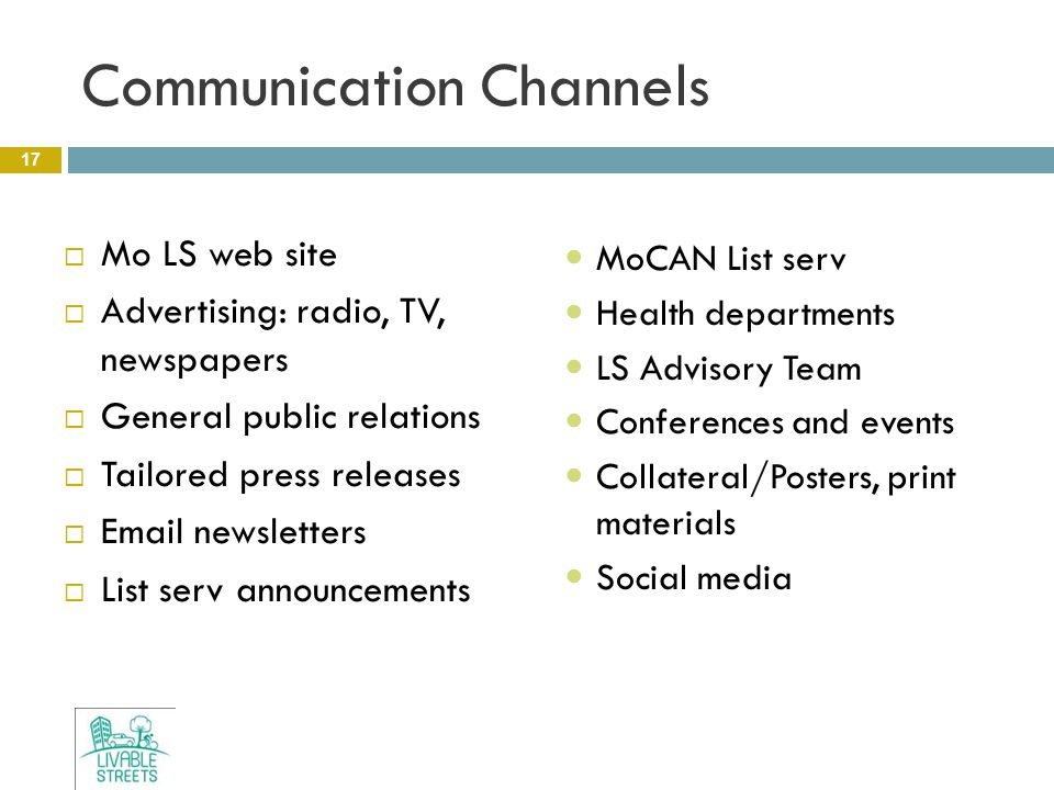 Communication Channels 17  Mo LS web site  Advertising: radio, TV, newspapers  General public relations  Tailored press releases  Email newsletters  List serv announcements MoCAN List serv Health departments LS Advisory Team Conferences and events Collateral/Posters, print materials Social media