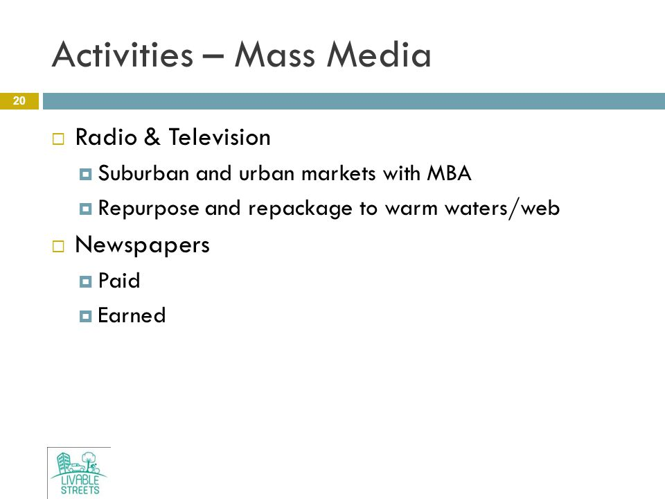 Activities – Mass Media 20  Radio & Television  Suburban and urban markets with MBA  Repurpose and repackage to warm waters/web  Newspapers  Paid  Earned
