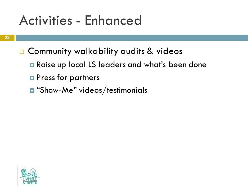 Activities - Enhanced 22  Community walkability audits & videos  Raise up local LS leaders and what's been done  Press for partners  Show-Me videos/testimonials