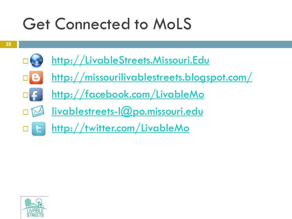 Get Connected to MoLS 25  http://LivableStreets.Missouri.Edu http://LivableStreets.Missouri.Edu  http://missourilivablestreets.blogspot.com/ http://missourilivablestreets.blogspot.com/  http://facebook.com/LivableMo http://facebook.com/LivableMo  livablestreets-l@po.missouri.edu livablestreets-l@po.missouri.edu  http://twitter.com/LivableMo http://twitter.com/LivableMo