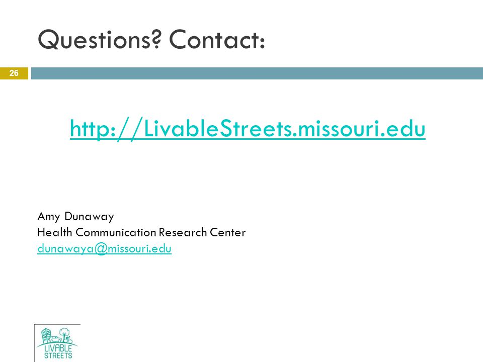 Questions? Contact: 26 http://LivableStreets.missouri.edu Amy Dunaway Health Communication Research Center dunawaya@missouri.edu