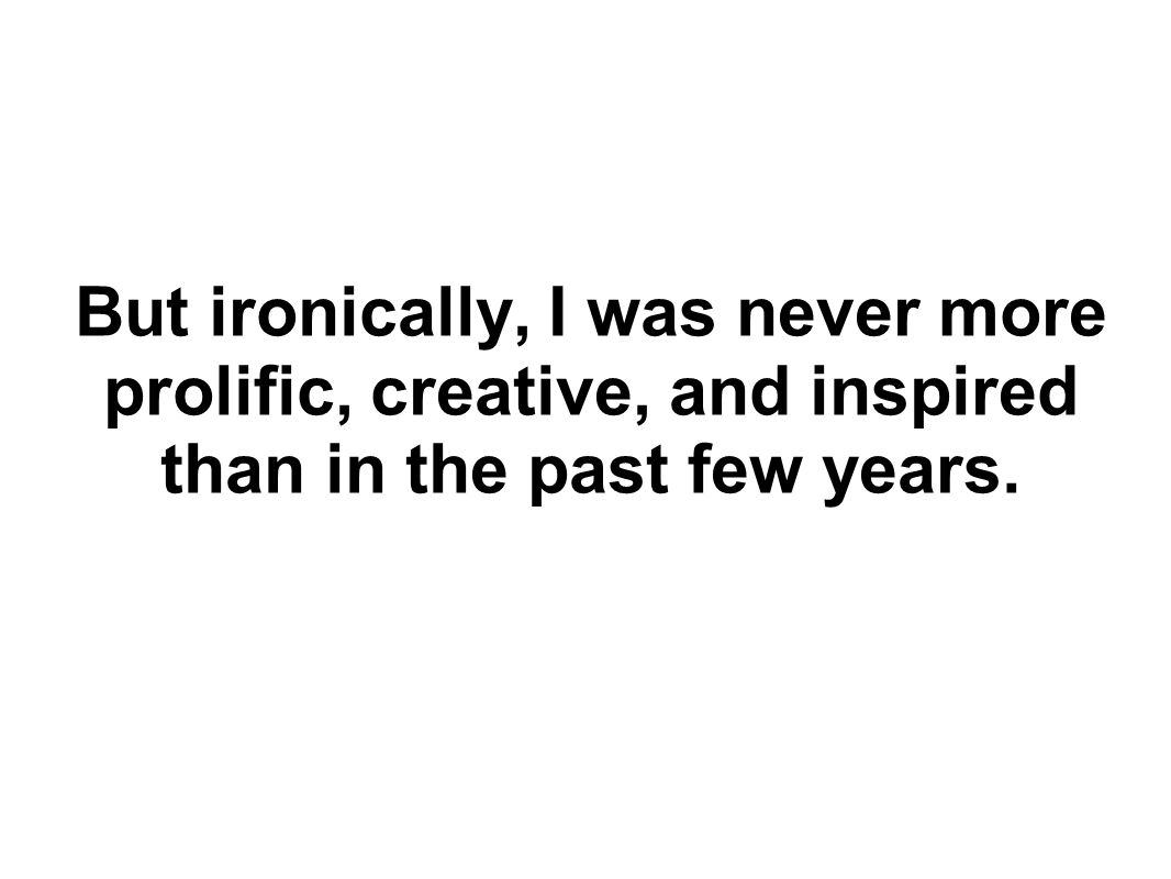 But ironically, I was never more prolific, creative, and inspired than in the past few years.