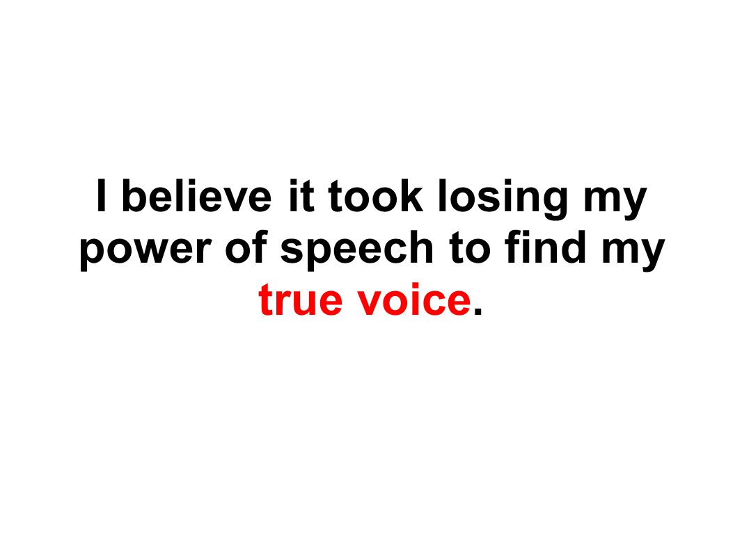 I believe it took losing my power of speech to find my true voice.