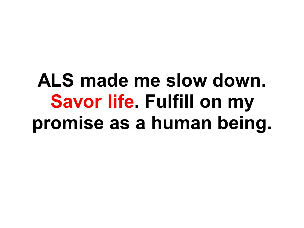ALS made me slow down. Savor life. Fulfill on my promise as a human being.