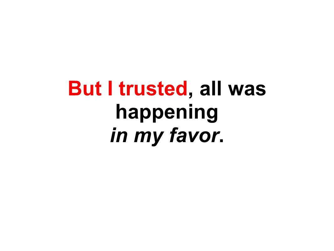 But I trusted, all was happening in my favor.