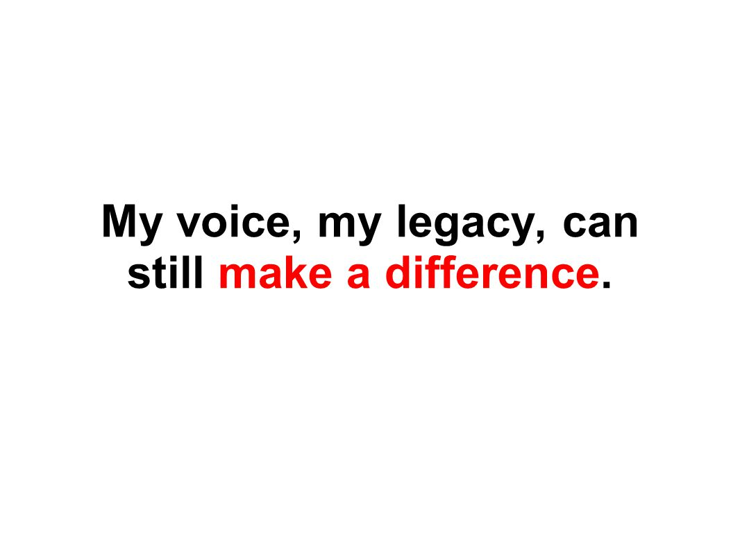 My voice, my legacy, can still make a difference.