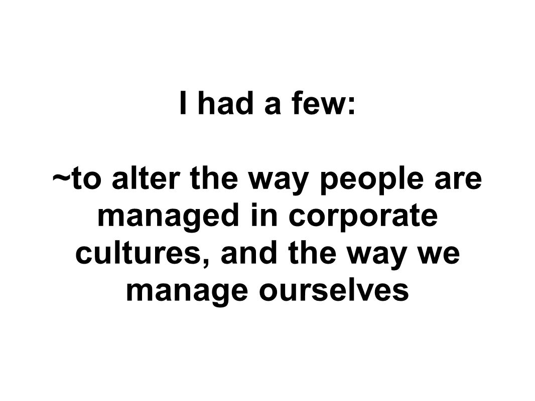 I had a few: ~to alter the way people are managed in corporate cultures, and the way we manage ourselves