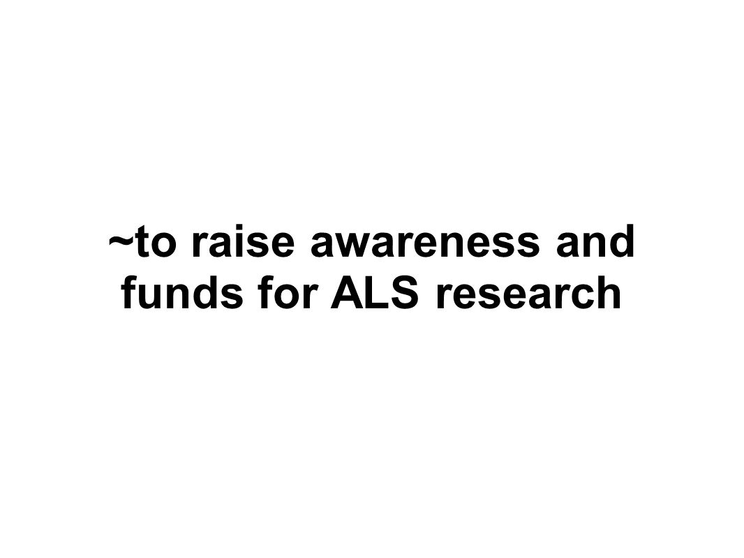 ~to raise awareness and funds for ALS research