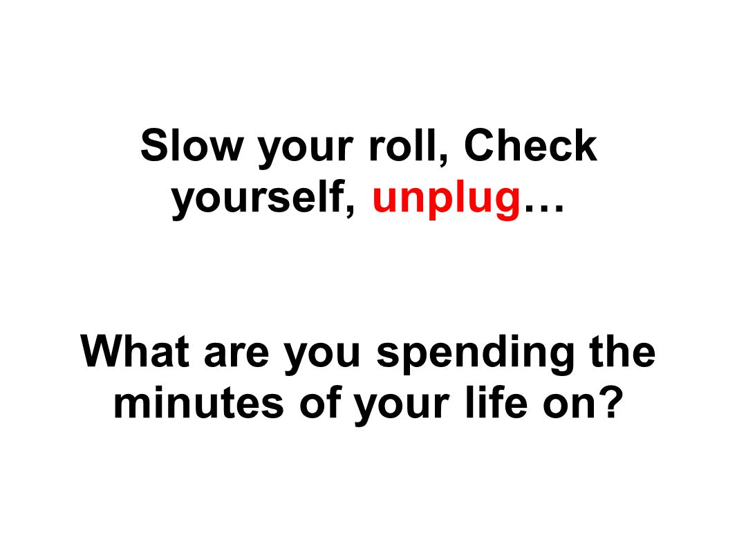 Slow your roll, Check yourself, unplug… What are you spending the minutes of your life on?
