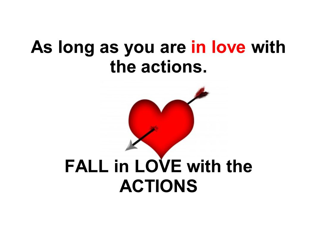 As long as you are in love with the actions. FALL in LOVE with the ACTIONS
