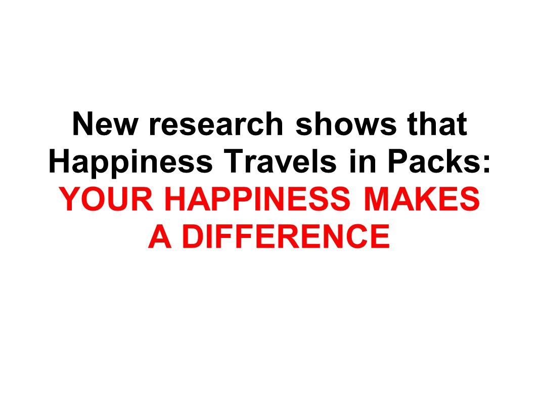 New research shows that Happiness Travels in Packs: YOUR HAPPINESS MAKES A DIFFERENCE
