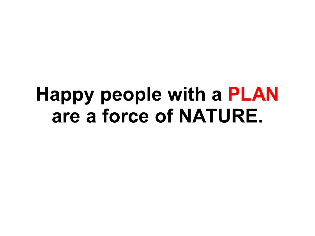 Happy people with a PLAN are a force of NATURE.