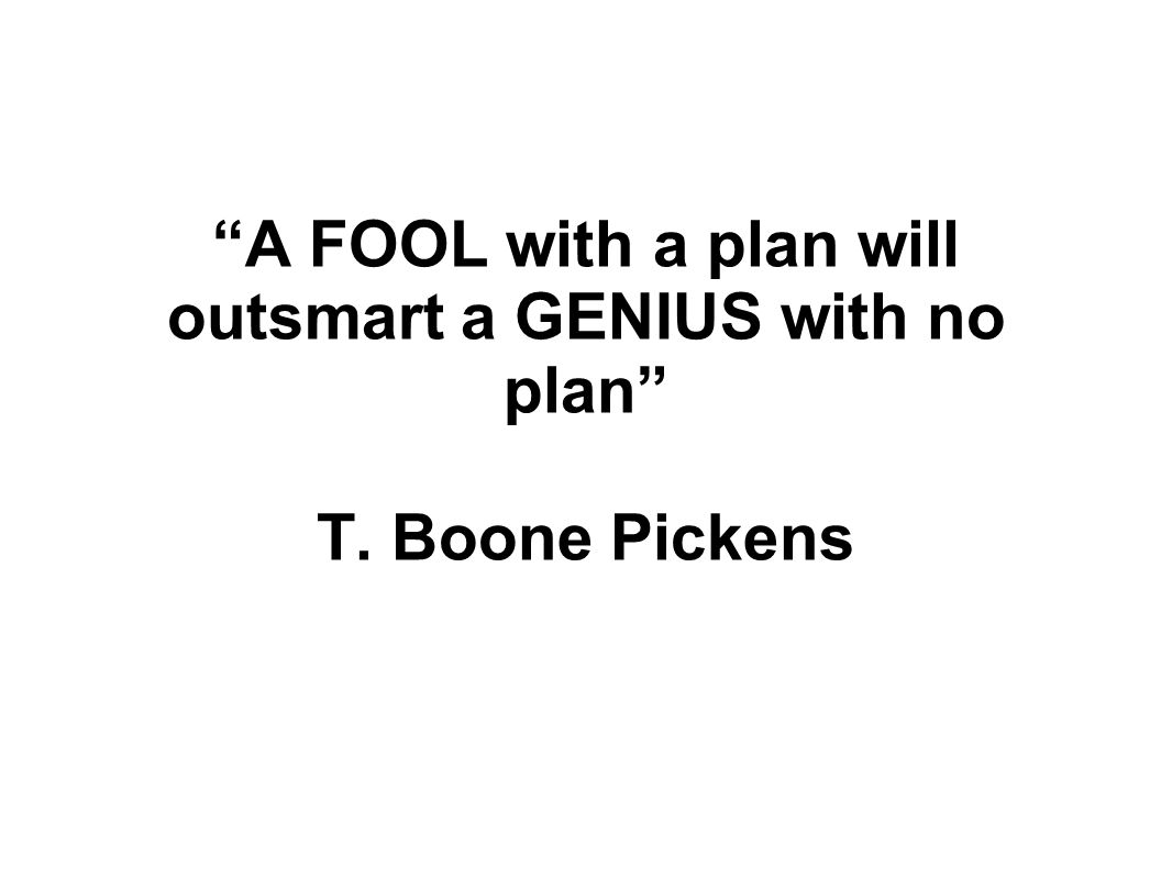 A FOOL with a plan will outsmart a GENIUS with no plan T. Boone Pickens