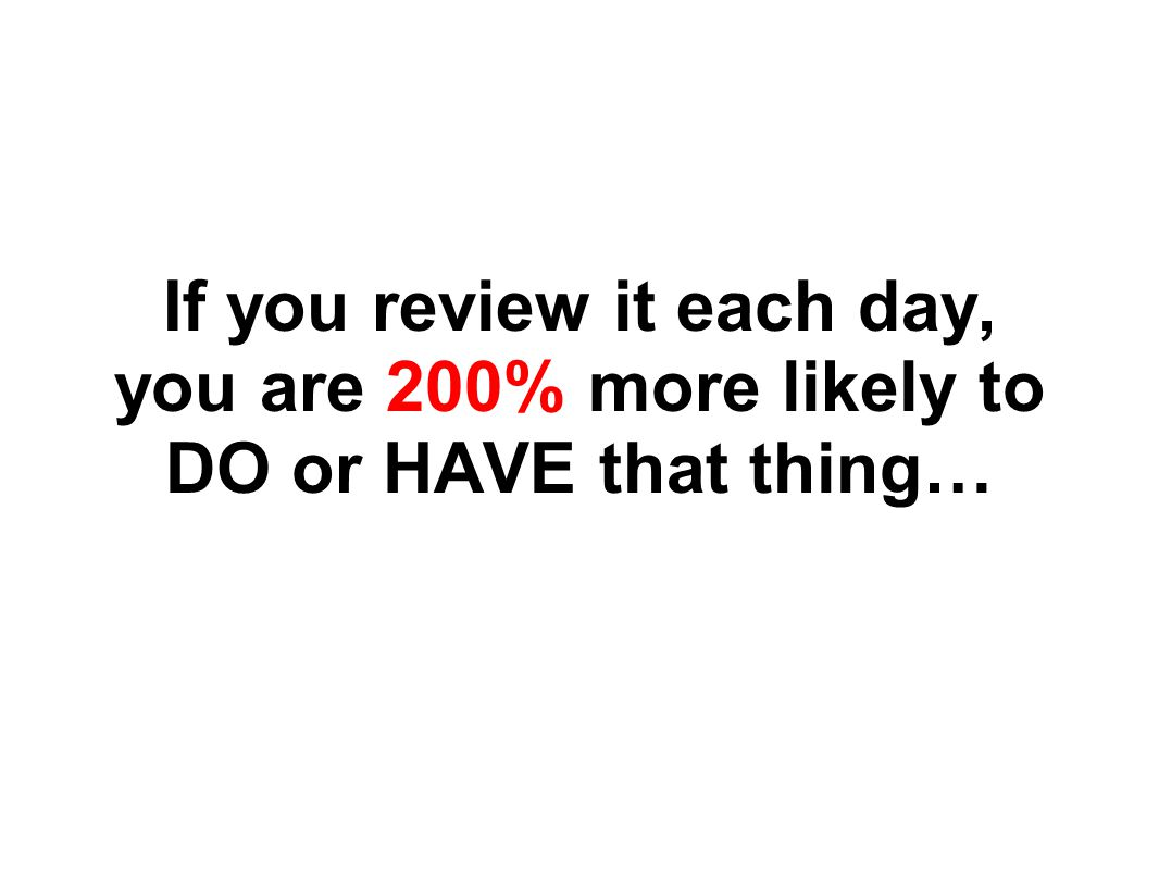 If you review it each day, you are 200% more likely to DO or HAVE that thing…