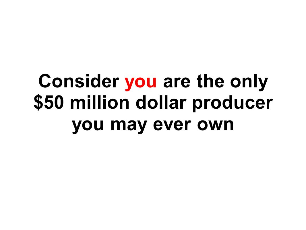 Consider you are the only $50 million dollar producer you may ever own
