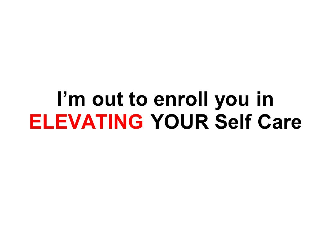 I'm out to enroll you in ELEVATING YOUR Self Care
