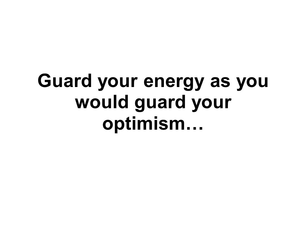 Guard your energy as you would guard your optimism…