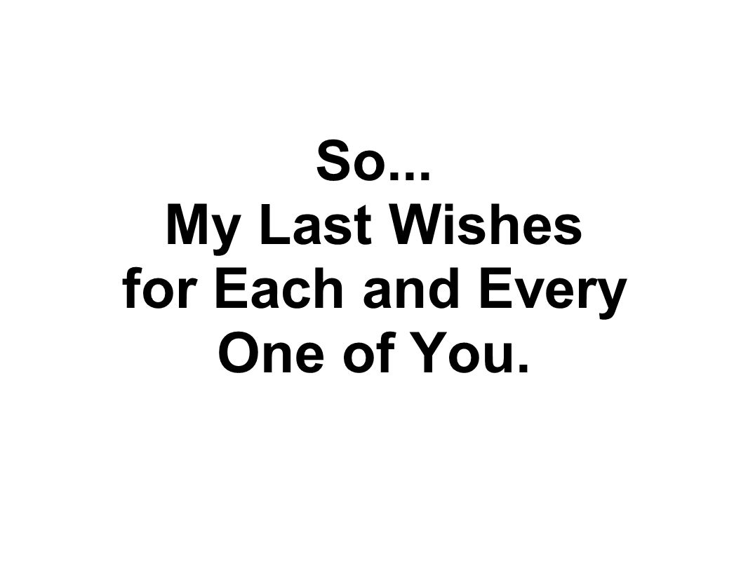 So... My Last Wishes for Each and Every One of You.