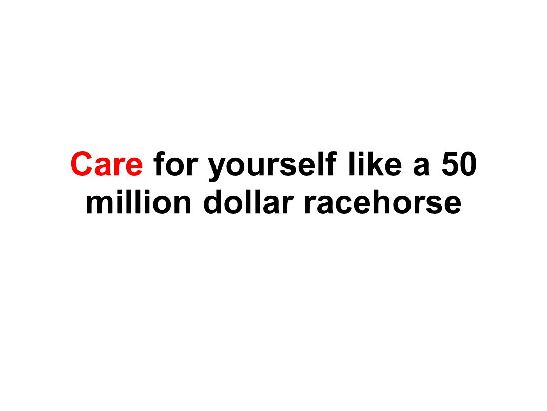 Care for yourself like a 50 million dollar racehorse