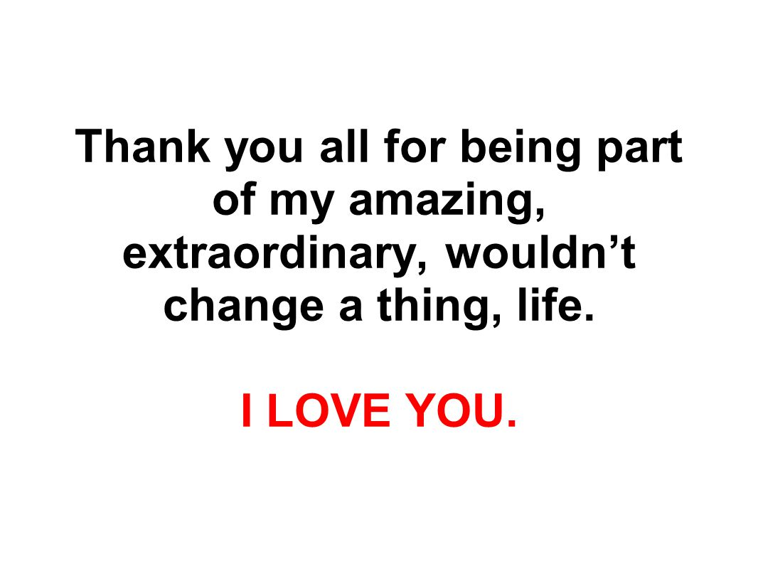 Thank you all for being part of my amazing, extraordinary, wouldn't change a thing, life.