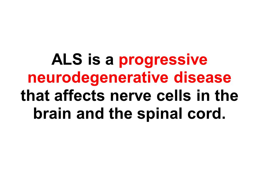 ALS is a progressive neurodegenerative disease that affects nerve cells in the brain and the spinal cord.